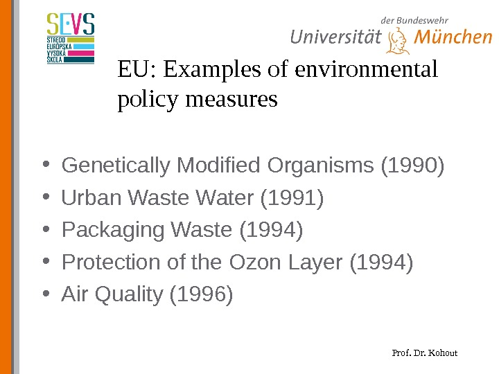 Prof. Dr. Kohout. EU: Examples of environmental policy measures  • Genetically Modified Organisms (1990) •