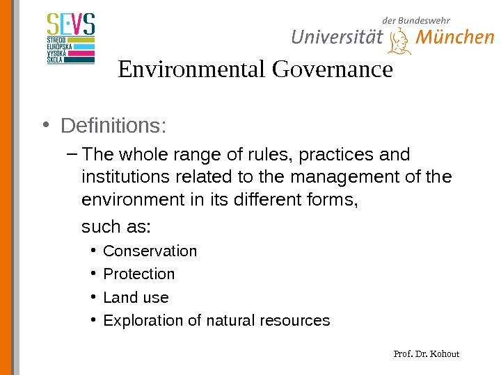 Prof. Dr. Kohout. Environmental Governance • Definitions: – The whole range of rules, practices and institutions