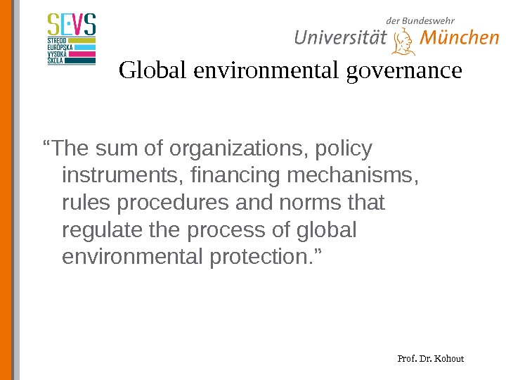 "Prof. Dr. Kohout. Global environmental governance "" The sum of organizations, policy instruments, financing mechanisms,"