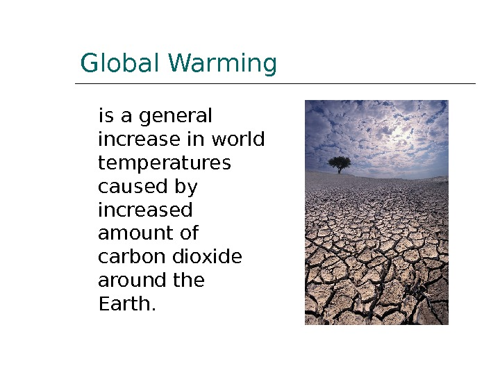 Global Warming is a general increase in world temperatures caused by increased amount of carbon dioxide