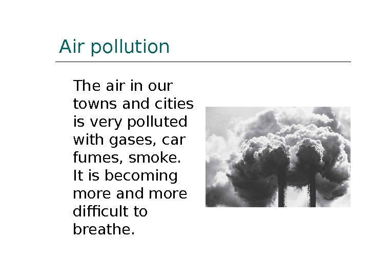 Air pollution The air in our towns and cities is very polluted with gases, car fumes,