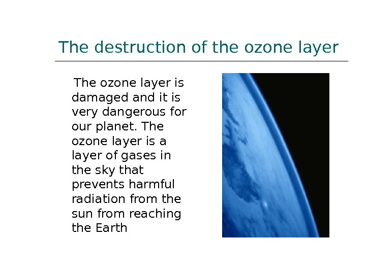 The destruction of the ozone layer The ozone layer is damaged and it is very dangerous