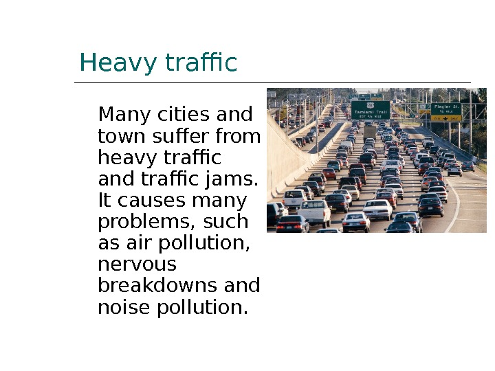 Heavy traffic Many cities and town suffer from heavy traffic and traffic jams.  It causes
