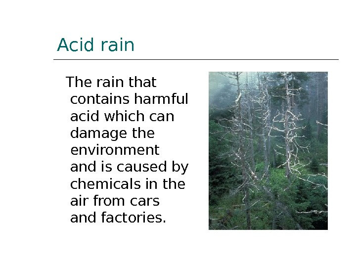 Acid rain  The rain that contains harmful acid which can damage the environment and is