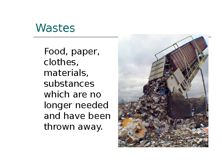 Wastes Food, paper,  clothes,  materials,  substances which are no longer needed and have
