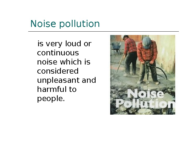 Noise pollution is very loud or continuous noise which is considered unpleasant and harmful to people.