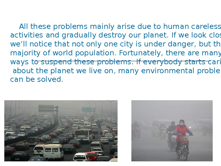 All these problems mainly arise due to human careless activities and gradually destroy our planet.