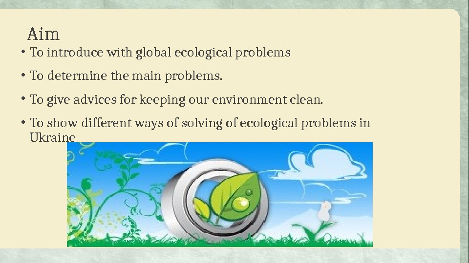 Aim • To introduce with global ecological problems • To  determine the main problems.