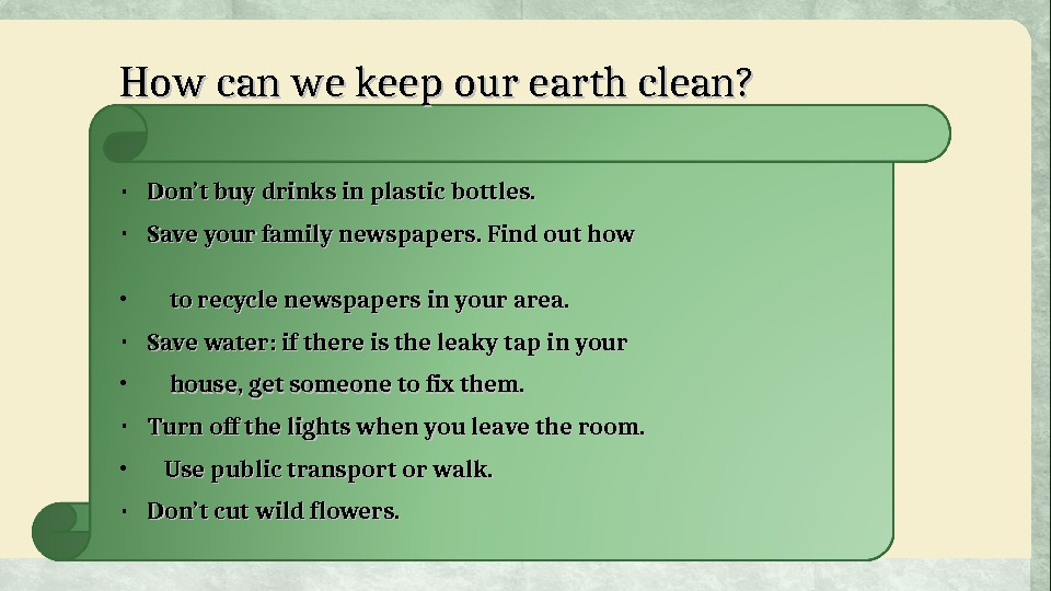 How can we keep our earth clean?  • Don't buy drinks in plastic bottles.