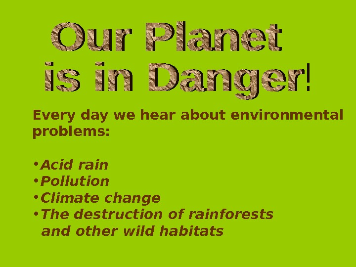Every day we hear about environmental problems:  • Acid rain • Pollution • Climate change