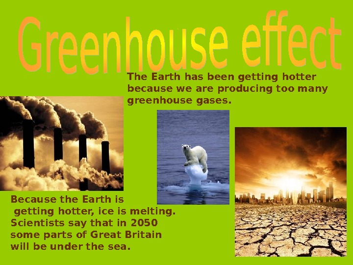 The Earth has been getting hotter because we are producing too  many greenhouse  gases.