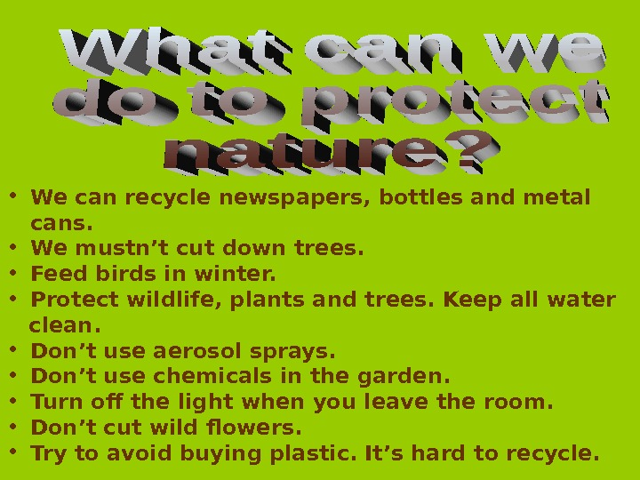 • We can recycle newspapers, bottles and metal cans.  • We mustn't cut down