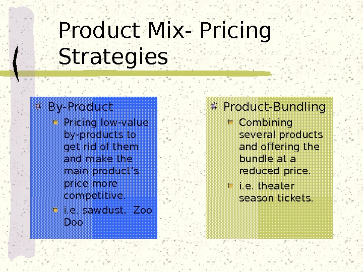 Product Mix- Pricing Strategies By-Product Pricing low-value by-products to get rid of them and make the