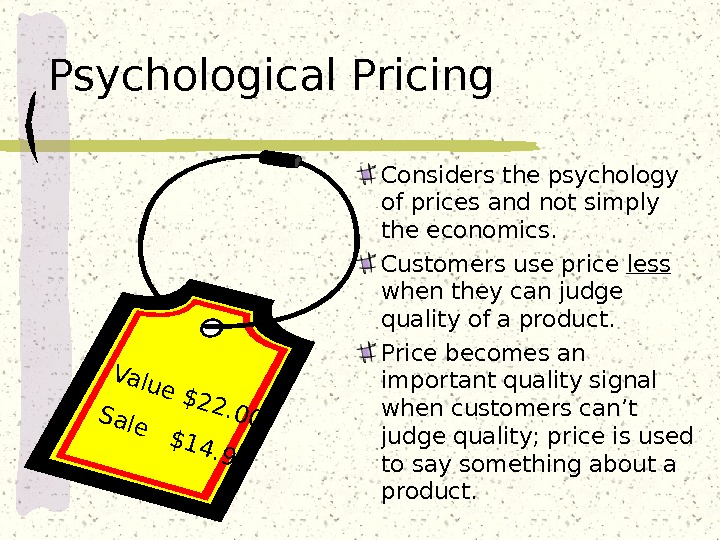 Psychological Pricing Considers the psychology of prices and not simply the economics. Customers use price less