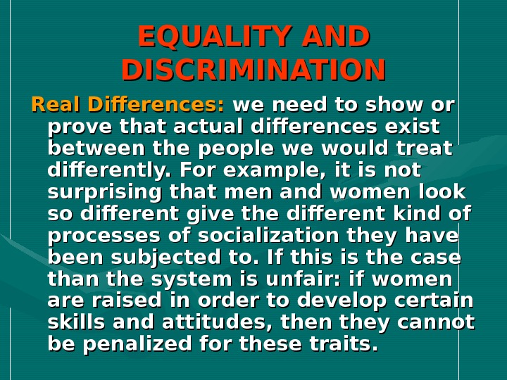 EQUALITY AND DISCRIMINATION Real Differences:  we need to show or prove that actual differences exist