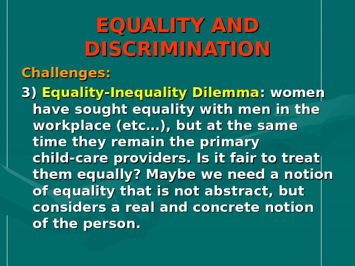 EQUALITY AND DISCRIMINATION Challenges: 3) 3) Equality-Inequality Dilemma : women have sought equality with men in