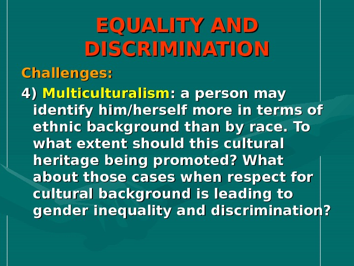 EQUALITY AND DISCRIMINATION Challenges: 4) 4) Multiculturalism : a person may identify him/herself more in terms