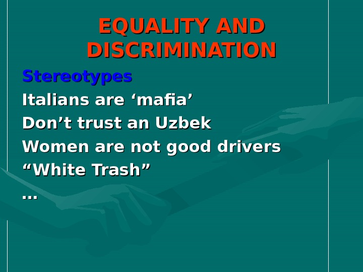 EQUALITY AND DISCRIMINATION Stereotypes Italians are 'mafia' Don't trust an Uzbek Women are not good drivers