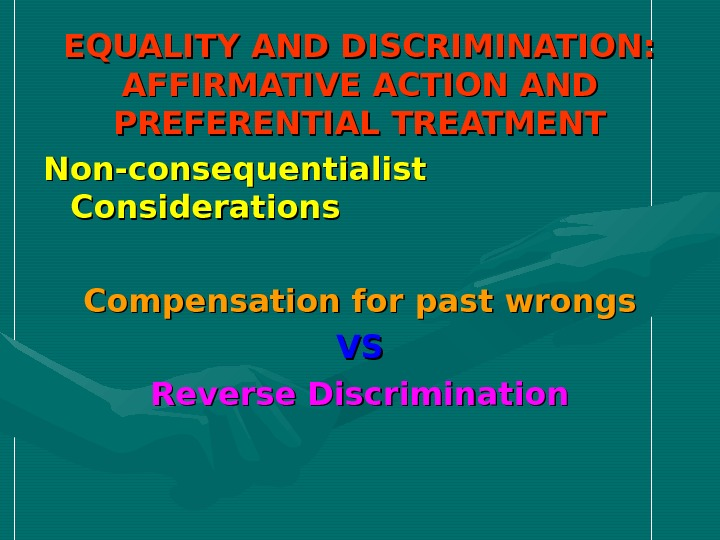EQUALITY AND DISCRIMINATION:  AFFIRMATIVE ACTION AND PREFERENTIAL TREATMENT Non-consequentialist Considerations Compensation for past wrongs VSVS