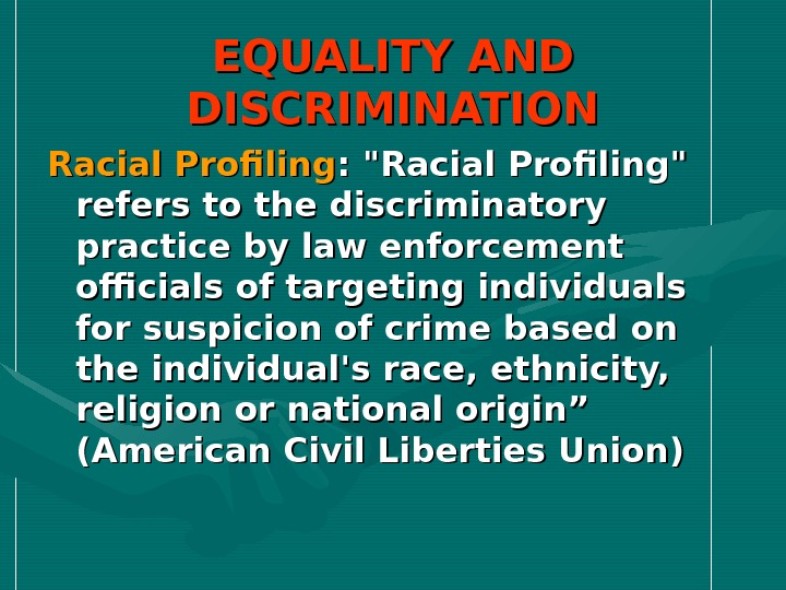 EQUALITY AND DISCRIMINATION Racial Profiling : Racial Profiling refers to the discriminatory practice by law enforcement