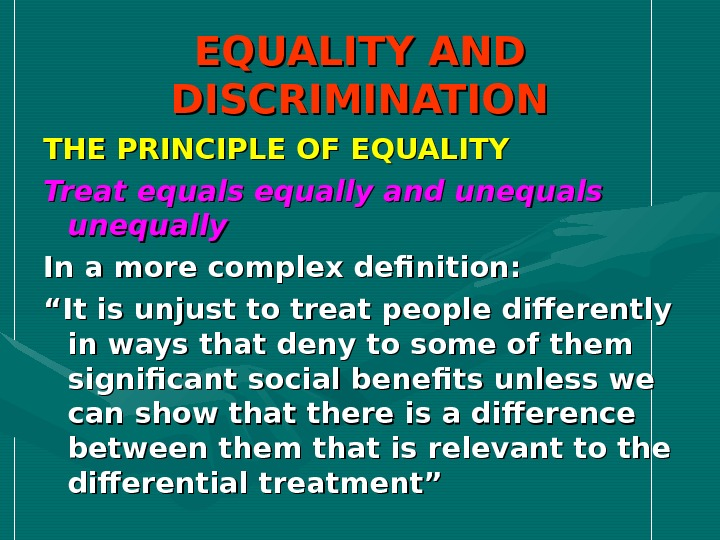EQUALITY AND DISCRIMINATION THE PRINCIPLE OF EQUALITY Treat equals equally and unequals unequally In a more