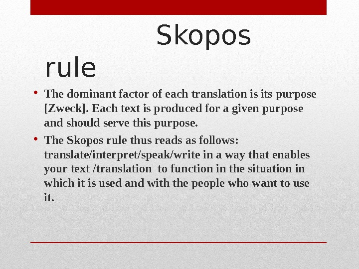 Skopos rule  • The dominant factor of each translation is its purpose