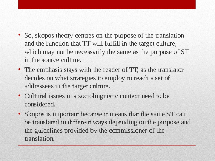 • So, skopos theory centres on the purpose of the translation and the function that