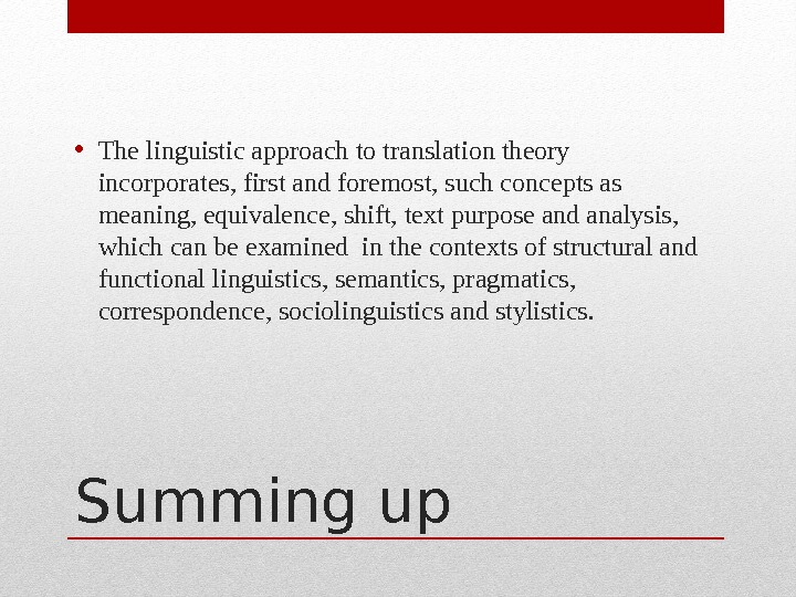 Summing up • The linguistic approach to translation theory incorporates, first and foremost, such concepts as