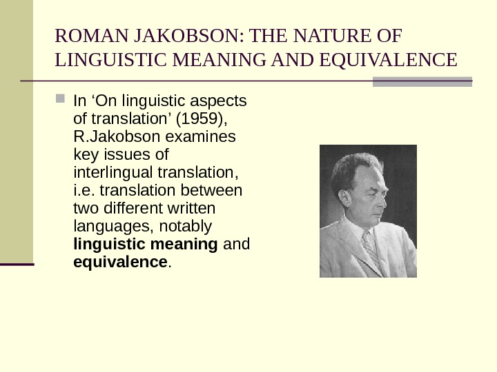 ROMAN JAKOBSON: THE NATURE OF LINGUISTIC MEANING AND EQUIVALENCE In 'On linguistic aspects of