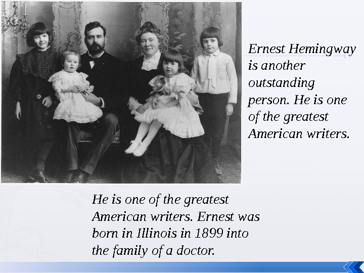 He is one of the greatest American writers. Ernest was born in Illinois in 1899 into