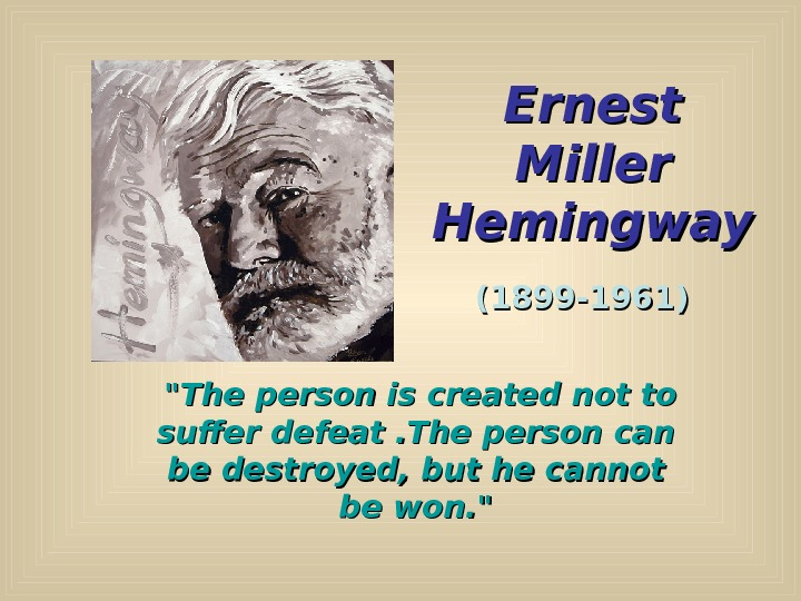 Ernest Miller Hemingway (1899 -1961) The person is created not to suffer defeat. The