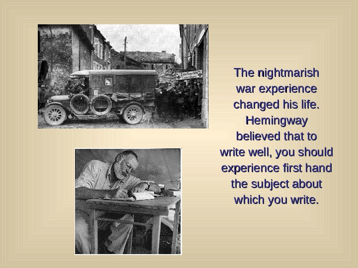The nightmarish war experience changed his life. Hemingway believed that to write well, you