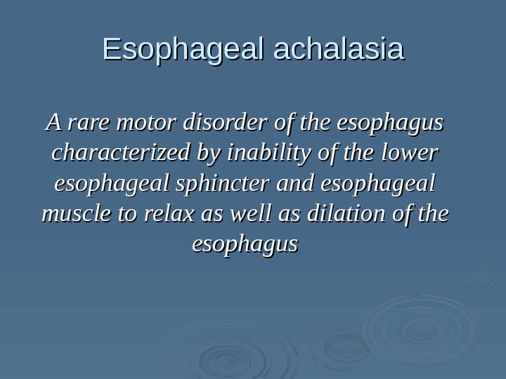 Esophageal achalasia A rare motor disorder of the esophagus characterized by inability of the lower