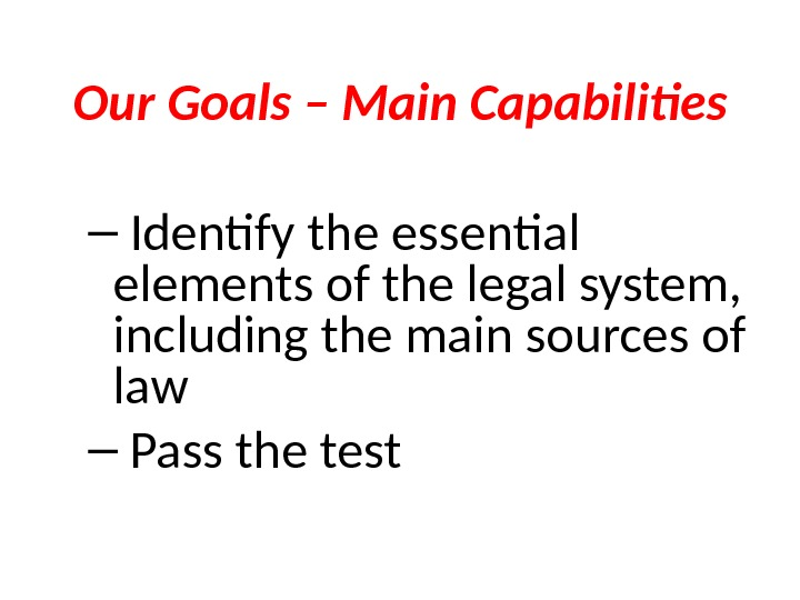 Our Goals – Main Capabilities –  Identify the essential elements of the legal system,