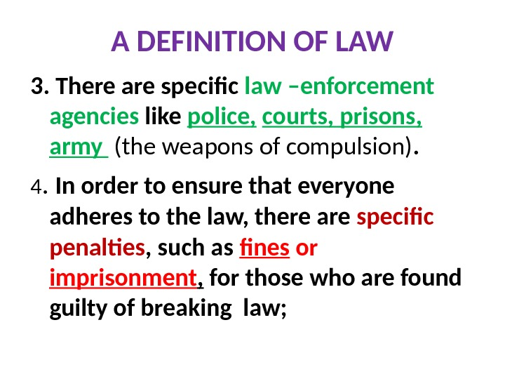 A DEFINITION OF LAW 3. There are specific law –enforcement agencies like police,  courts, prisons,