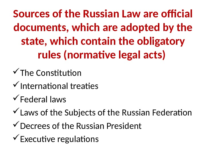 Sources of the Russian Law are official documents, which are adopted by the state, which contain