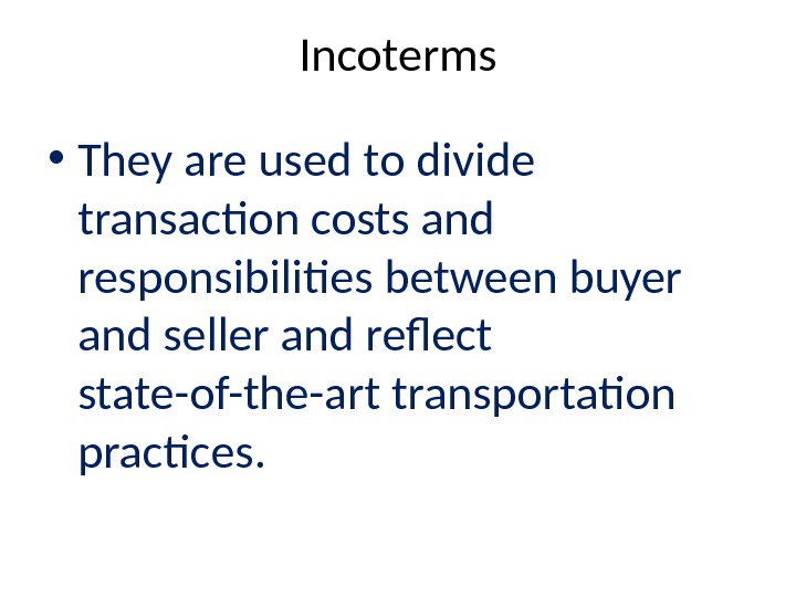 Incoterms • They are used to divide transaction costs and responsibilities between buyer and seller and
