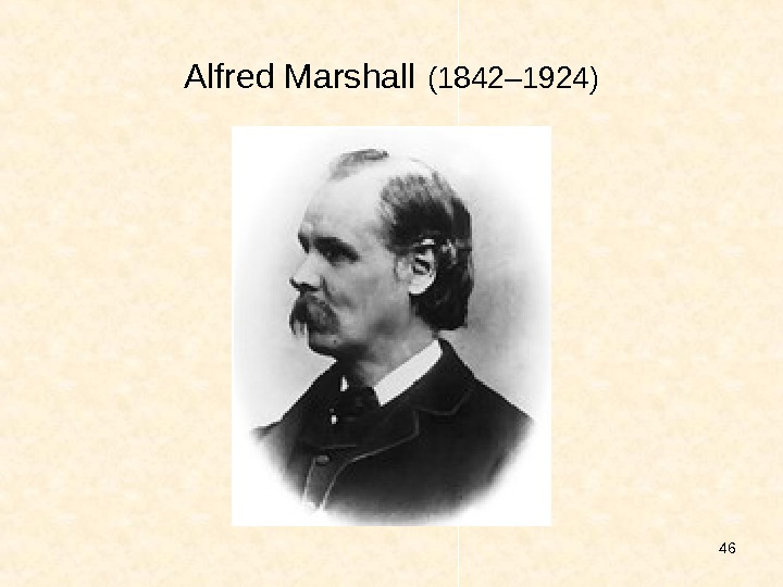 46 Alfred Marshall  (1 842 – 19 24 )