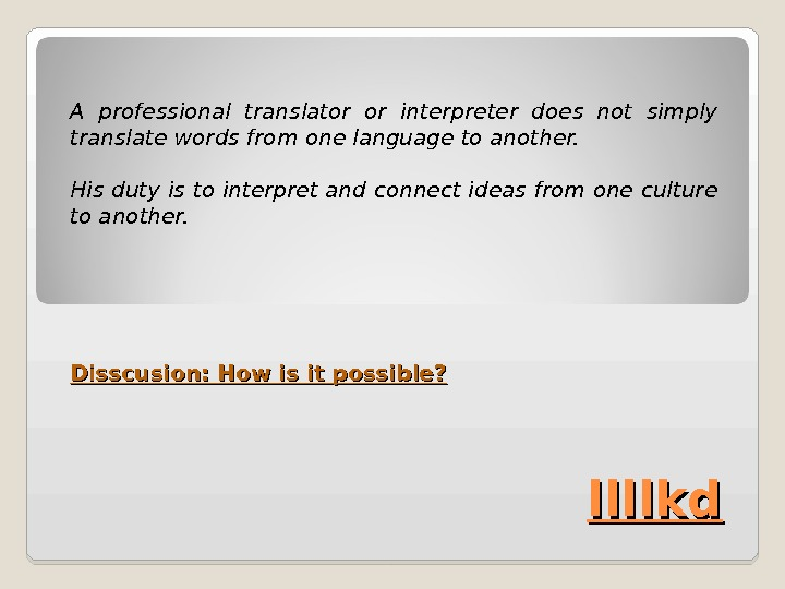 llllkd. A professional translator or interpreter does not simply translate words from one language to another.