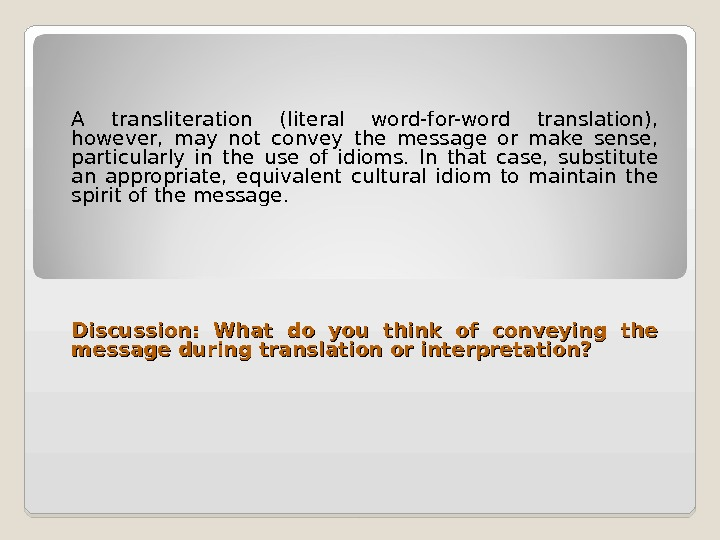 A transliteration (literal word-for-word translation),  however,  may not convey the message or make sense,
