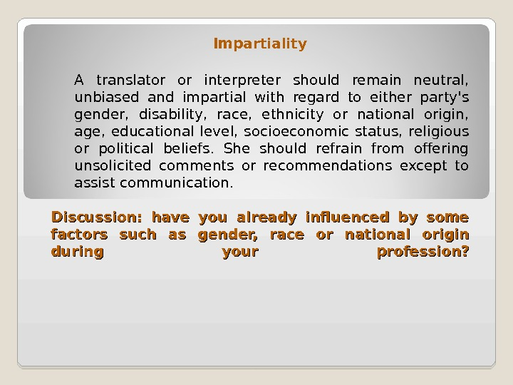 Impartiality A translator or interpreter should remain neutral,  unbiased and impartial with regard to either