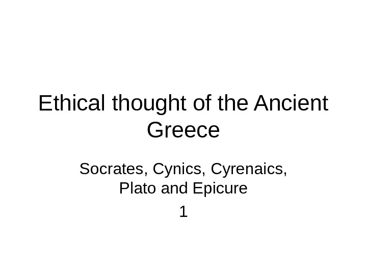 Ethical thought of the Ancient Greece Socrates, Cynics, Cyrenaics,  Plato and Epicure 1