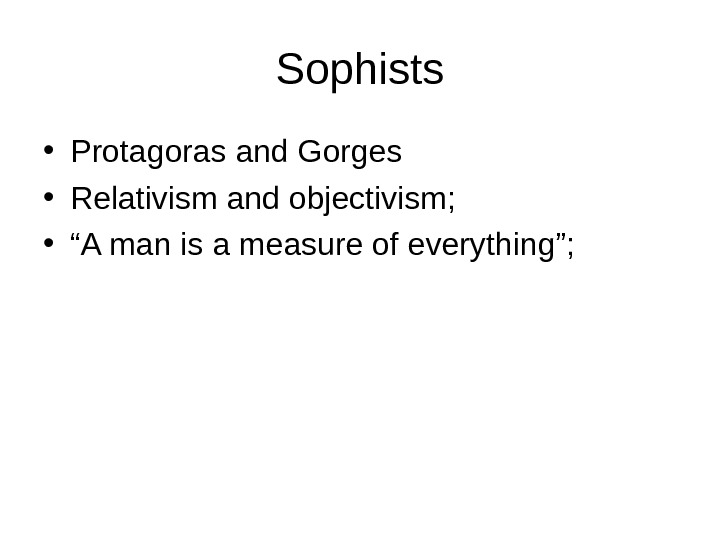 "Sophists • Protagoras and Gorges • Relativism and objectivism;  • "" A man is a"