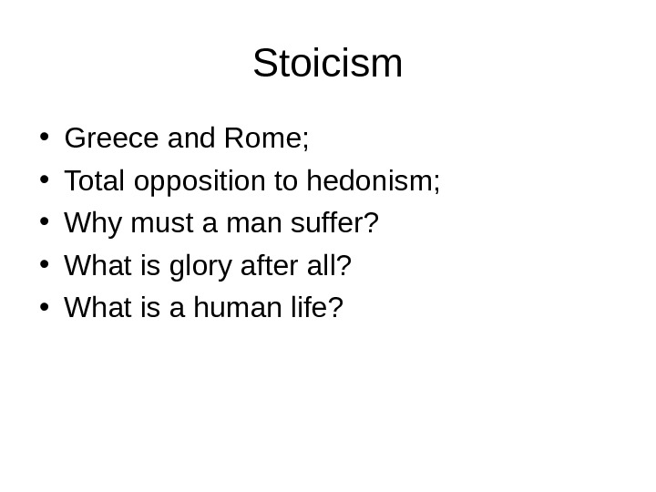 Stoicism • Greece and Rome;  • Total opposition to hedonism;  • Why must a