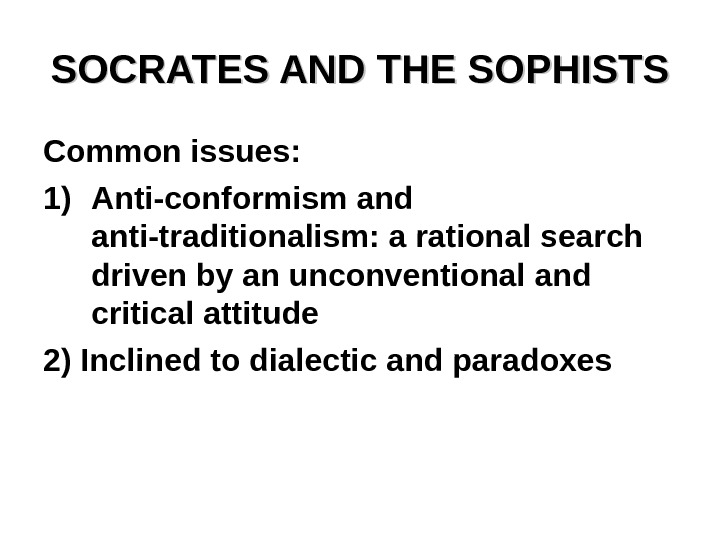SOCRATES AND THE SOPHISTS Common issues: 1) Anti-conformism and anti-traditionalism: a rational search driven by an