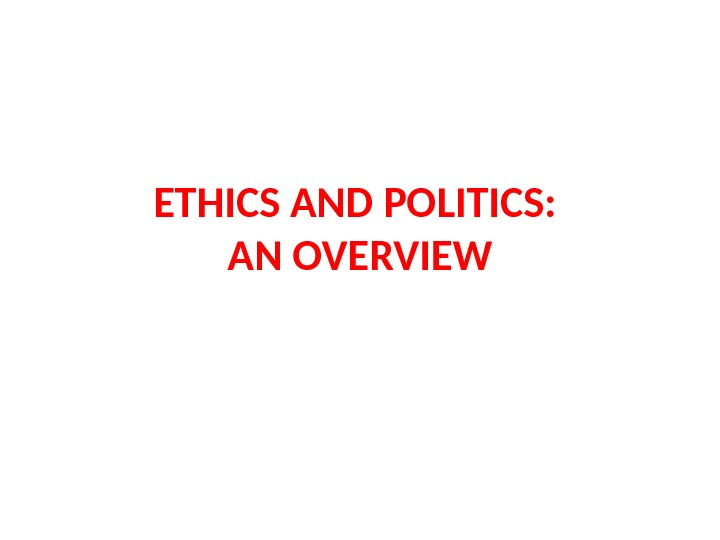 ETHICS AND POLITICS:  AN OVERVIEW