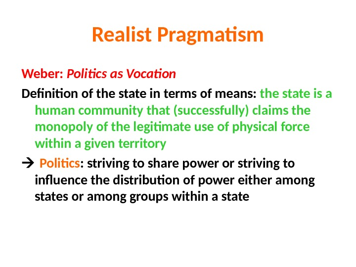 Realist Pragmatism Weber:  Politics as Vocation Definition of the state in terms of means: