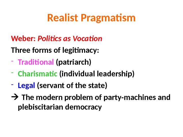 Realist Pragmatism Weber:  Politics as Vocation Three forms of legitimacy: - Traditional (patriarch) - Charismatic