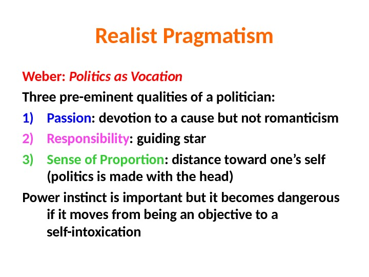 Realist Pragmatism Weber:  Politics as Vocation Three pre-eminent qualities of a politician: 1) Passion :