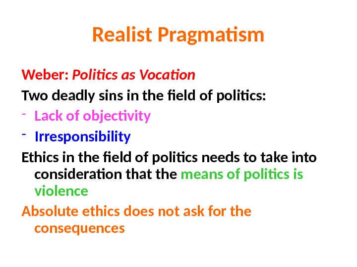 Realist Pragmatism Weber:  Politics as Vocation Two deadly sins in the field of politics: -